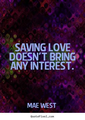 Quotes about love - Saving love doesn't bring any interest.