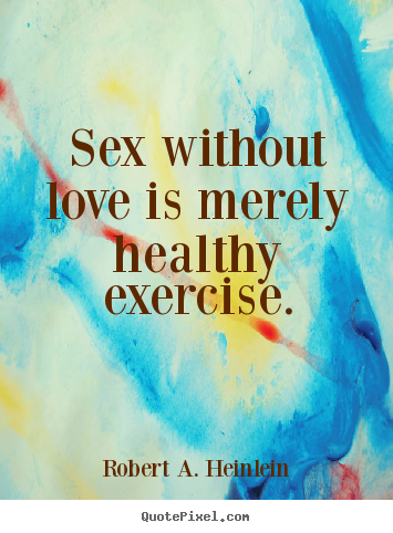 Robert A. Heinlein picture quotes - Sex without love is merely healthy exercise. - Love quote