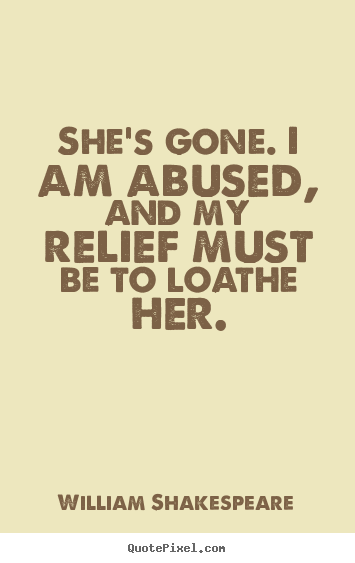 Quotes about love - She's gone. i am abused, and my relief must be to loathe her.