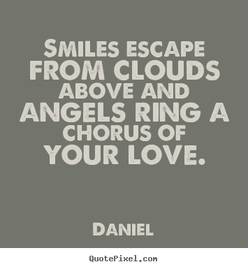 Love sayings - Smiles escape from clouds above and angels ring a chorus of your love.