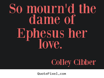 So mourn'd the dame of ephesus her love.  Colley Cibber top love quotes
