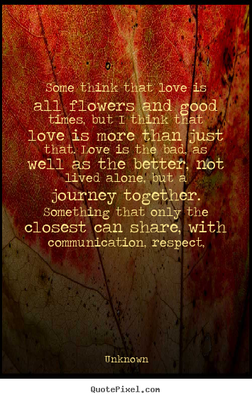 Love quote - Some think that love is all flowers and good times, but i..
