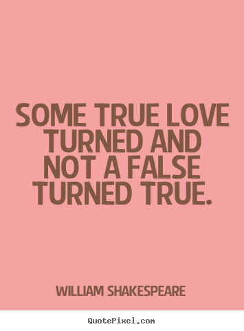 Quote about love - Some true love turned and not a false turned true.