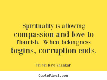Sayings about love - Spirituality is allowing compassion and love to flourish. when belongness..