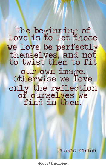 Diy image quote about love - The beginning of love is to let those we love be perfectly..