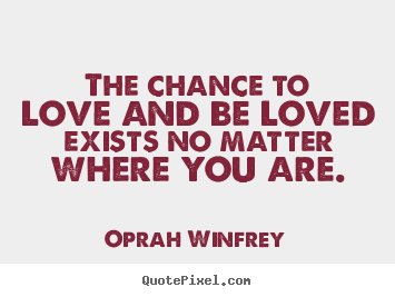 Oprah Winfrey picture quotes - The chance to love and be loved exists no matter where you are. - Love quotes