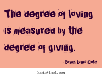 Edwin Louis Cole poster quotes - The degree of loving is measured by the degree.. - Love quotes