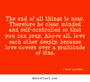 The end of all things is near. therefore be clear minded.. 1 Peter 4:7-8 Bible top love quotes