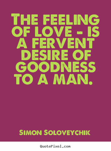 Quotes about love - The feeling of love - is a fervent desire..