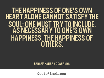 Diy picture quotes about love - The happiness of one's own heart alone cannot satisfy the soul;..
