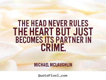 Quotes about love - The head never rules the heart but just becomes its..