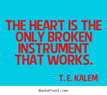 The heart is the only broken instrument that works. T. E. Kalem  love quotes