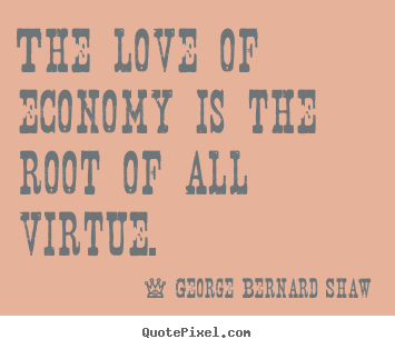 The love of economy is the root of all virtue. George Bernard Shaw great love quotes