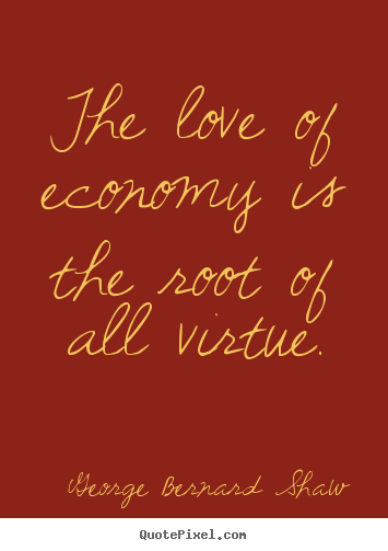Quotes about love - The love of economy is the root of all virtue.