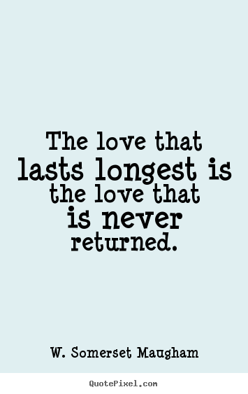 Quote about love - The love that lasts longest is the love that is..