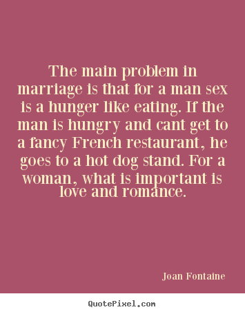 Love quote - The main problem in marriage is that for a man sex is a hunger..