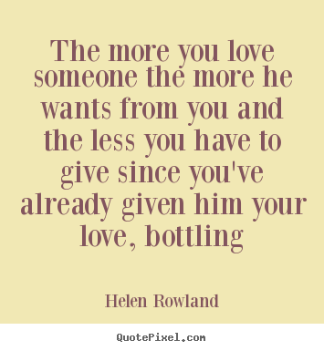 Make personalized picture quotes about love - The more you love someone the more he wants from you and the less..