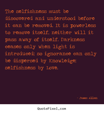 Quote about love - The selfishness must be discovered and understood before it can be..