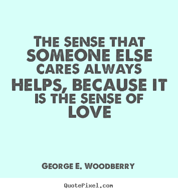 The sense that someone else cares always helps,.. George E. Woodberry top love quotes