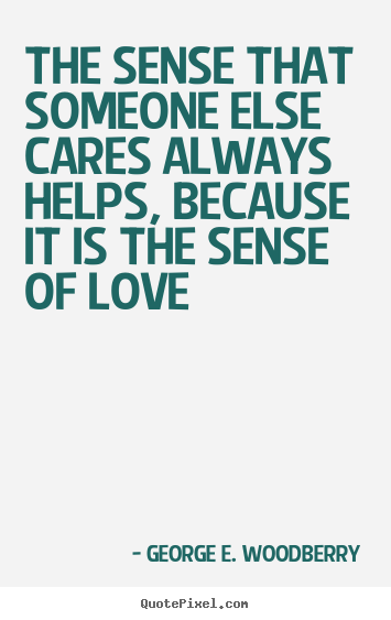 Quotes about love - The sense that someone else cares always helps,..