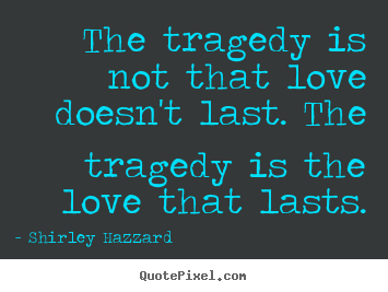 Quotes About Love Not Lasting : Quote about love - The tragedy is not that love doesnt last. the ...