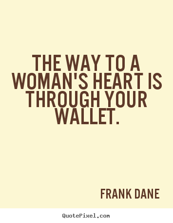 Love quotes - The way to a woman's heart is through your wallet.
