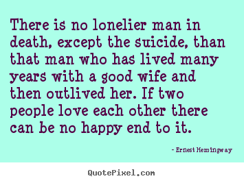 There is no lonelier man in death, except the suicide,.. Ernest Hemingway famous love quote