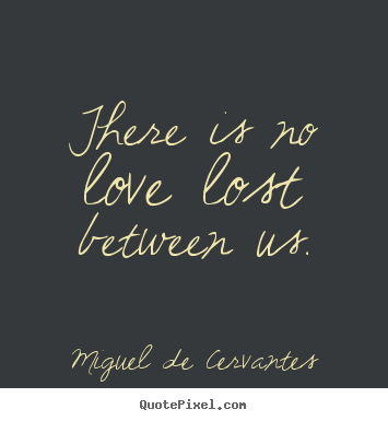 Miguel De Cervantes picture quote - There is no love lost between us. - Love quote
