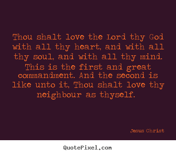 Quotes about love - Thou shalt love the lord thy god with all thy heart,..