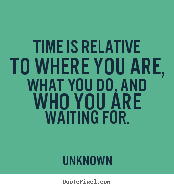 Love quotes - Time is relative to where you are, what you do, and who you are waiting..