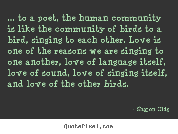 Design custom picture quotes about love - ... to a poet, the human community is like the community of birds to..