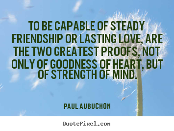 How to make picture quotes about love - To be capable of steady friendship or lasting love, are the..