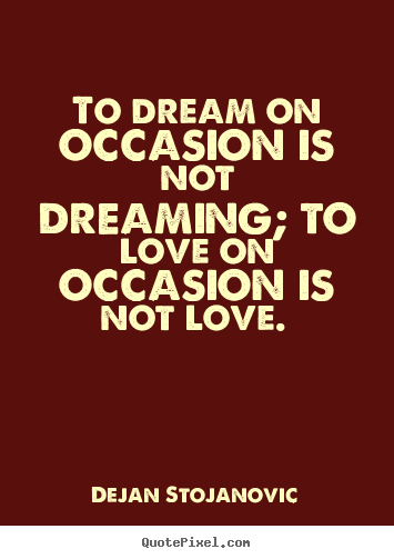 Quote about love - To dream on occasion is not dreaming; to love..