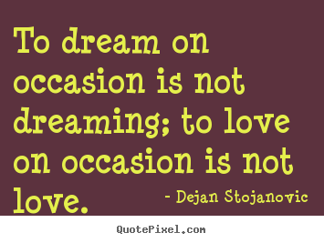 To dream on occasion is not dreaming; to love on occasion.. Dejan Stojanovic great love quote
