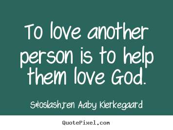 Søren Aaby Kierkegaard picture quotes - To love another person is to help them love god. - Love quotes