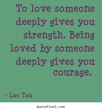 Quotes About Love Someone : Quotes about love - To love someone deeply gives you strength. being ...