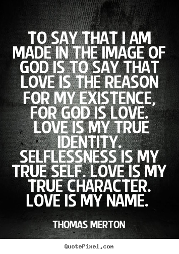 Customize poster quotes about love - To say that i am made in the image of god is to say that love..
