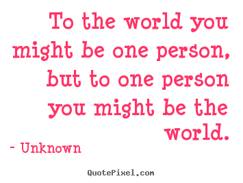 Design picture quote about love - To the world you might be one person, but to..