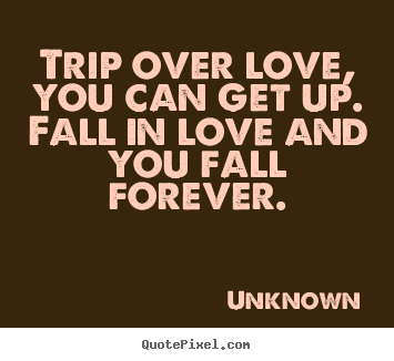 Quotes about love - Trip over love, you can get up.  fall in love and you fall..