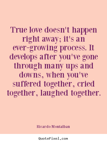 Create graphic picture quote about love - True love doesn't happen right away; it's an ever-growing..