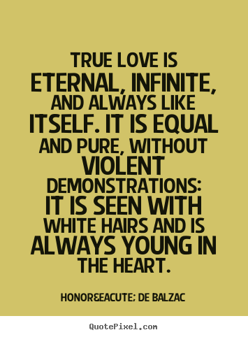 Quotes about love - True love is eternal, infinite, and always..