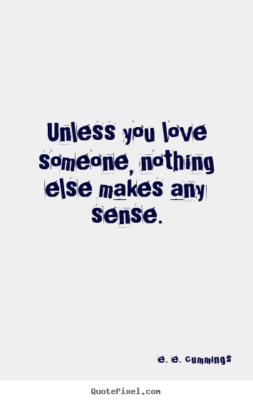 Unless you love someone, nothing else makes.. E. E. Cummings ...