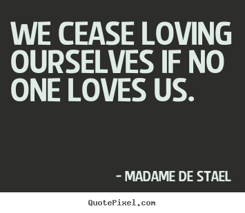 Diy picture quotes about love - We cease loving ourselves if no one loves us.