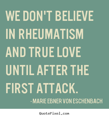 love quotes we don t believe in rheumatism and true love until  how to make picture quote about love we don t believe in rheumatism and