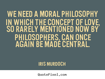 Moral Quotes About Love Beauteous Iris Murdoch Picture Quotes  We Need A Moral Philosophy In Which