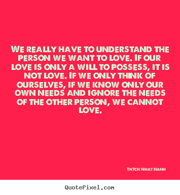 Quotes about love - We really have to understand the person we want to love. if our love is..