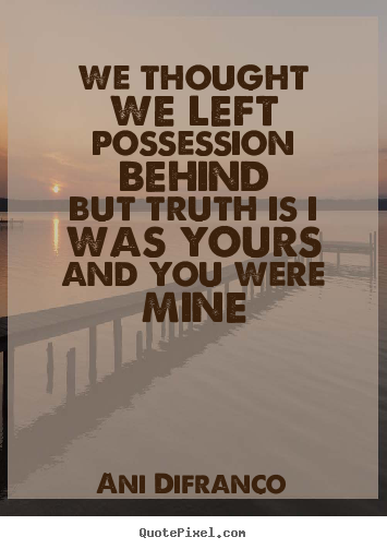Ani Difranco picture quotes - We thought we left possession behindbut truth is.. - Love quote