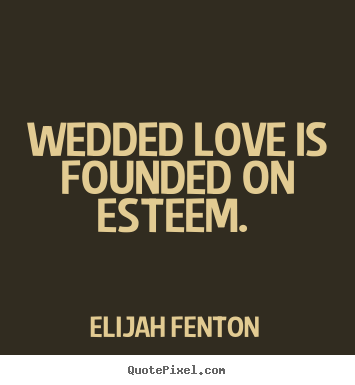 Elijah Fenton pictures sayings - Wedded love is founded on esteem.  - Love quotes