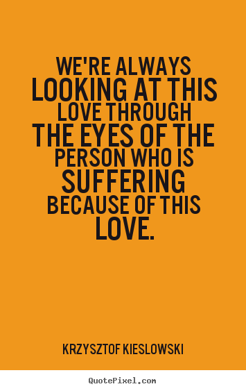 Love quote - We're always looking at this love through the eyes of the person who..