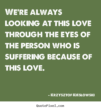 Krzysztof Kieslowski picture quotes - We're always looking at this love through the eyes.. - Love sayings